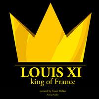Louis XI, King of France - J.M. Gardner