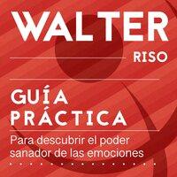 Guía práctica para descubrir el poder sanador de las emociones - Walter Riso