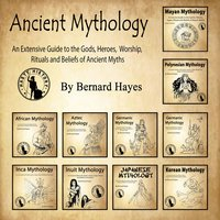 Ancient Mythology: An Extensive Guide to the Gods, Heroes, Worship, Rituals and Beliefs of Ancient Myths - Bernard Hayes