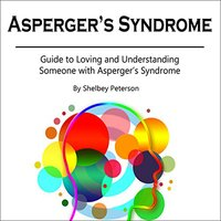 Asperger's Syndrome: Guide to Loving and Understanding Someone with Asperger's Syndrome - Shelbey Peterson