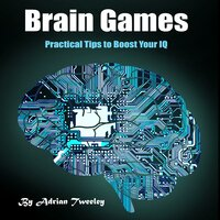 Brain Games: Practical Tips to Boost Your IQ - Adrian Tweeley