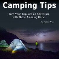 Camping Tips: Turn Your Trip into an Adventure with These Amazing Hacks - Wesley Jones