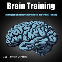 Brain Training: Techniques for Memory Improvement and Critical Thinking - Adrian Tweeley
