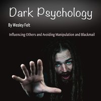 Dark Psychology: Influencing Others and Avoiding Manipulation and Blackmail - Wesley Felt