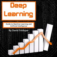 Deep Learning: Guide to Machine Learning and Artificial Intelligence - David Feldspar