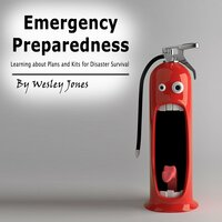 Emergency Preparedness: Learning About Plans and Kits for Disaster Survival - Wesley Jones