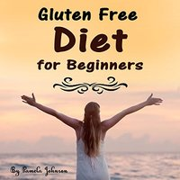 Gluten Free Diet for Beginners: Tips and Foods for a Gluten Free Lifestyle - Pamela Johnson