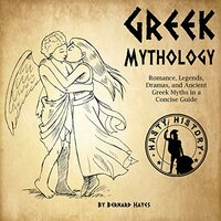 Greek Mythology: Romance, Legends, Dramas, and Ancient Greek Myths in a Concise Guide - Bernard Hayes