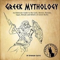Greek Mythology: An Elaborate Guide to the Gods, Heroes, Harems, Sagas, Rituals and Beliefs of Greek Myths - Bernard Hayes