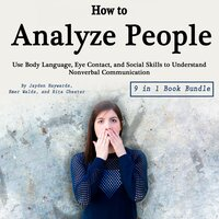 How to Analyze People: Use Body Language, Eye Contact, and Social Skills to Understand Nonverbal Communication - Emer Walds, Rita Chester, Jayden Haywards
