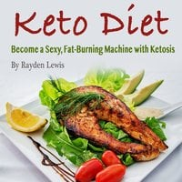 Keto Diet: Become a Sexy, Fat-Burning Machine with Ketosis - Rayden Lewis