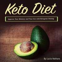 Keto Diet: Improve Your Memory and Your Gut with Ketogenic Dieting - Lucia Nathans
