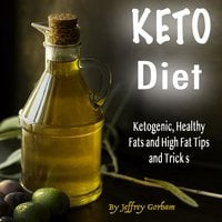 Keto Diet: Ketogenic, Healthy Fats and High Fat Tips and Tricks - Jeffery Gorham