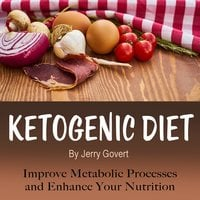 Ketogenic Diet: Improve Metabolic Processes and Enhance Your Nutrition - Jerry Govert
