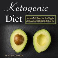Ketogenic Diet: Avocados, Nuts, Steaks, and Gold Nuggets of Information (Not Edible) to Get Lean Fast - David Gorman