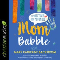 Mom Babble: The Messy Truth About Motherhood - Mary Katherine Backstrom
