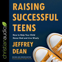 Raising Successful Teens: How to Help Your Child Honor God and Live Wisely - Jeffrey Dean