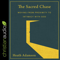 The Sacred Chase: Moving From Proximity To Intimacy With God - Heath Adamson