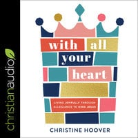 With All Your Heart: Living Joyfully Through Allegiance To King Jesus - Christine Hoover