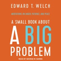 A Small Book about a Big Problem: Meditations on Anger, Patience, and Peace - Edward T. Welch