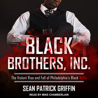 Black Brothers, Inc.: The Violent Rise and Fall of Philadelphia's Black Mafia - Sean Patrick Griffin