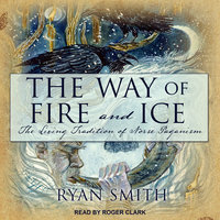 The Way of Fire and Ice: The Living Tradition of Norse Paganism - Ryan Smith