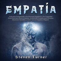 Empatía: Guía para Comprender a las Personas Empáticas y Su Capacidad Emocional para Sentir Empatía, Incluyendo Consejos para Personas Altamente Sensibles, y Cómo ser un Empático Psíquico - Steven Turner