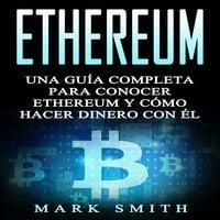 Ethereum: Una Guía Completa para Conocer Ethereum y Cómo Hacer Dinero Con Él (Libro en Español/Ethereum Book Spanish Version) - Mark Smith