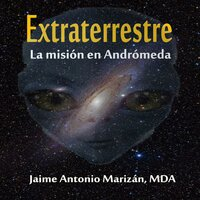 Extraterrestre. La misión en Andrómeda - Jaime Antonio Marizán