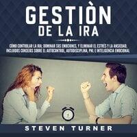 Gestión de la ira: Cómo controlar la ira; dominar sus emociones, y eliminar el estrés y la ansiedad, incluidos consejos sobre el autocontrol, autodisciplina, PNL e inteligencia emocional - Steven Turner