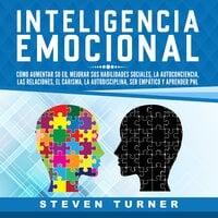 Inteligencia Emocional: Cómo aumentar su EQ, mejorar sus habilidades sociales, la autoconciencia, las relaciones, el carisma, la autodisciplina, ser empático y aprender PNL - Steven Turner