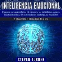 Inteligencia Emocional: Una guía para aumentar su CE y mejorar las habilidades sociales, la autoconciencia, las habilidades de liderazgo, las relaciones y el carisma + el manejo de la ira - Steven Turner