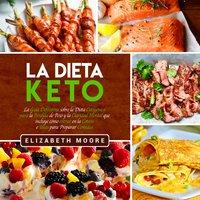La Dieta Keto: La Guía Definitiva sobre la Dieta Cetogénica para la Pérdida de Peso y la Claridad Mental que incluye cómo entrar en la Cetosis e Ideas para Preparar Comidas - Elizabeth Moore