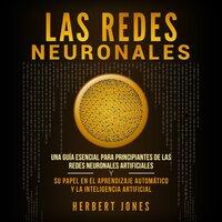 Las redes neuronales: Una guía esencial para principiantes de las redes neuronales artificiales y su papel en el aprendizaje automático y la inteligencia artificial - Herbert Jones