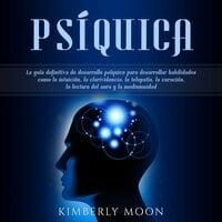 Psíquica: La guía definitiva de desarrollo psíquico para desarrollar habilidades como la intuición, la clarividencia, la telepatía, la curación, la lectura del aura y la mediumnidad - Kimberly Moon