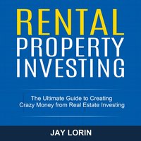 Rental Property Investing: The Ultimate Guide to Creating Crazy Money from Real Estate Investing - Jay Lorin