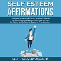 Self Esteem Affirmations: Reprogram your Mind for Success in Life and Business through Motivational Quotes and Improve your Self Confidence and Self Love to overcome Procrastination - Self Discovery Academy
