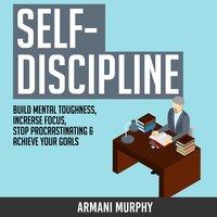 Self-Discipline: Build Mental Toughness, Increase Focus, Stop Procrastinating & Achieve Your Goals - Armani Murphy