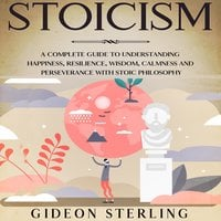 Stoicism: A Complete Guide to Understanding Happiness, Resilience, Wisdom, Calmness and Perseverance with Stoic Philosophy - Gideon Sterling