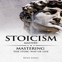 Stoicism: Mastery - Mastering The Stoic Way of Life - Ryan James
