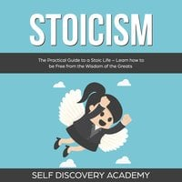 Stoicism: The Practical Guide to a Stoic Life – Learn how to be Free from the Wisdom of the Greats - Self Discovery Academy