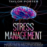 Stress Management: A Complete Guide to Retraining Your Brain to Overcome Stress and Anxiety through Thе Benefits Оf Mindfulness and Other Self-Help Techniques - Taylor Porter