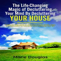 The Life-Changing Magic of Decluttering Your Mind By Decluttering Your House - Marie Douglas