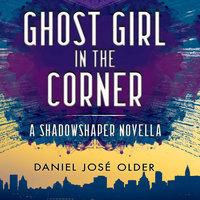 Ghost Girl in the Corner - Daniel José Older