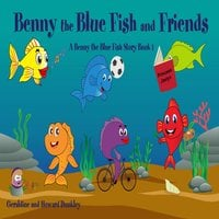 Benny the Blue Fish and Friends A Benny the Fish Story, Book 1 - Howard Dunkley, Geraldine Dunkley