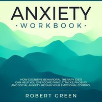 Anxiety Workbook: How Cognitive Behavioral Therapy (CBT) Can Help You Overcome Panic Attacks, Phobias And Social Axiety. Regain Your Emotional Control - Robert Green