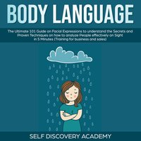 Body Language: The Ultimate Guide on Facial Expressions to understand the Secrets and Proven Techniques on how to analyze People effectively on Sight in 5 Minutes (Training for Business and Sales) - Self Discovery Academy