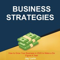 Business Strategies: How to Grow Your Business in 2020 to Make a Six Figure A Year - Jay Lorin