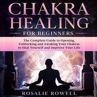 Chakra Healing for Beginners: The Complete Guide to Opening, Unblocking and Awaking Your Chakras to Heal Yourself and Improve Your Life - Rosalie Rowell