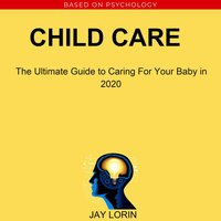 Child Care: The Ultimate Guide to Caring For Your Baby in 2020 - Jay Lorin